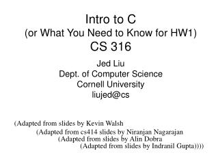 Intro to C (or What You Need to Know for HW1) CS 316