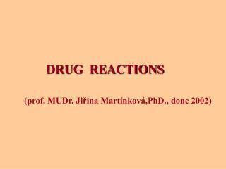 DRUG  REACTIONS (prof. MUDr. Jiřina Martínková,PhD., done 2002)