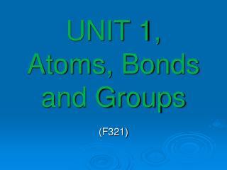 UNIT 1, Atoms, Bonds and Groups