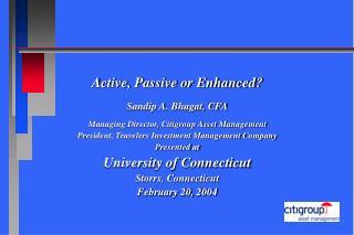 Active, Passive or Enhanced  Sandip A. Bhagat, CFA  Managing Director, Citigroup Asset Management President, Travelers I