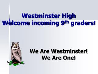 Westminster High 	 Welcome incoming 9 th  graders!