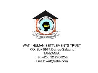 WAT - HUMAN SETTLEMENTS TRUST P.O. Box 5914,Dar-es-Salaam,  TANZANIA. Tel: +255 22 2760258