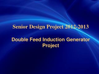 Senior Design Project 2012-2013 Double Feed Induction Generator Project