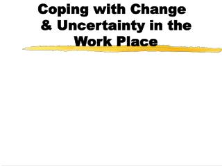 Coping with Change & Uncertainty in the Work Place
