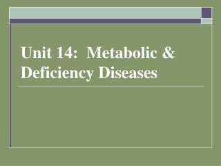 Unit 14:  Metabolic & Deficiency Diseases