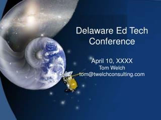 Delaware Ed Tech Conference April 10, XXXX Tom Welch tom@twelchconsulting