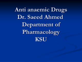 Anti anaemic Drugs Dr. Saeed Ahmed  Department of Pharmacology KSU
