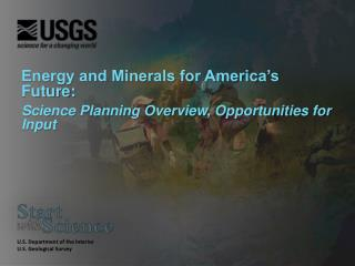 Energy and Minerals for America's Future: Science Planning Overview, Opportunities for Input