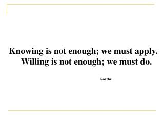 Knowing is not enough; we must apply. Willing is not enough; we must do. Goethe