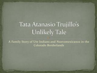 Tata  Atanasio  Trujillo's  Unlikely Tale