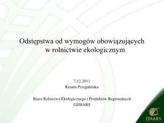 Odstępstwa od wymogów obowiązujących  w rolnictwie ekologicznym 7.12.2011 Renata Przegalińska