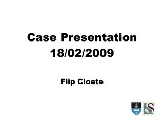 Case Presentation 18/02/2009 Flip Cloete