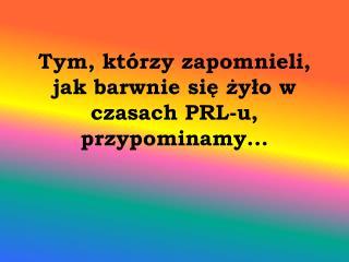 Tym, którzy zapomnieli, jak barwnie się żyło w czasach PRL-u, przypominamy...
