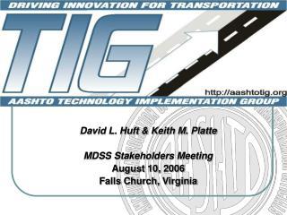 David L. Huft & Keith M. Platte MDSS Stakeholders Meeting August 10, 2006 Falls Church, Virginia