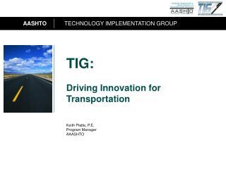 TIG: Driving Innovation for Transportation  Keith Platte, P.E. Program Manager AAASHTO