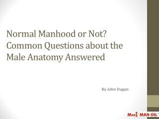 Normal Manhood or Not Common Questions about Male Anatomy