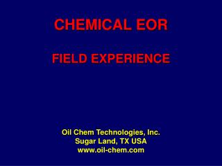 CHEMICAL EOR  FIELD EXPERIENCE Oil Chem Technologies, Inc. Sugar Land, TX USA oil-chem