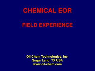 CHEMICAL EOR  FIELD EXPERIENCE Oil Chem Technologies, Inc. Sugar Land, TX USA oil-chem