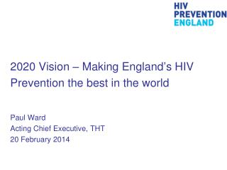 2020  Vision �  Making England�s HIV  Prevention the best in the world  Paul Ward