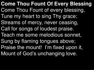 Come Thou Fount Of Every Blessing Come Thou Fount of every blessing,