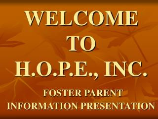 WELCOME  TO H.O.P.E., INC. FOSTER PARENT INFORMATION PRESENTATION