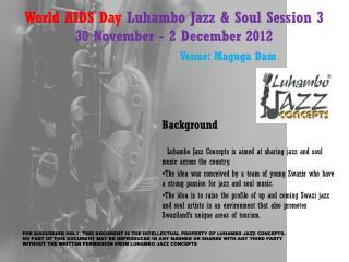 World AIDS Day  Luhambo Jazz  &  Soul Session 3 30 November - 2  December 2012 Venue : Maguga Dam