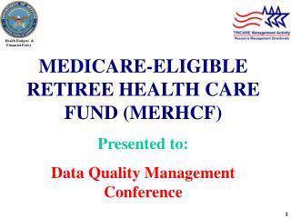 MEDICARE-ELIGIBLE RETIREE HEALTH CARE FUND (MERHCF)  Presented to: