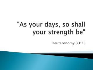 """As your days, so shall your strength be """