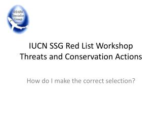 IUCN SSG Red List Workshop Threats and Conservation Actions