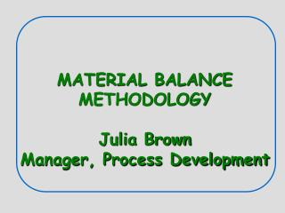 MATERIAL BALANCE METHODOLOGY  Julia Brown Manager, Process Development
