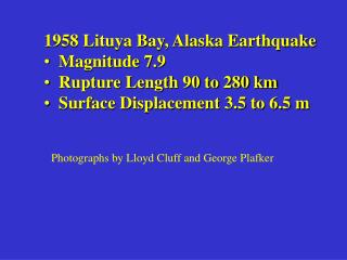 1958 Lituya Bay, Alaska Earthquake   Magnitude 7.9   Rupture Length 90 to 280 km   Surface Displacement 3.5 to 6.5 m