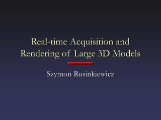Real-time Acquisition and Rendering of Large 3D Models