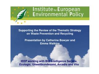 IEEP working with BIO Intelligence Service, Ecologic, Unweltbundesamt, Arcadis and Vito