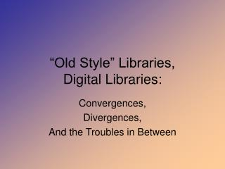 """Old Style"" Libraries, Digital Libraries:"