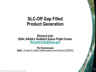 SLC-Off Gap Filled Product Generation Richard Irish SSAI, NASA's Goddard Space Flight Center