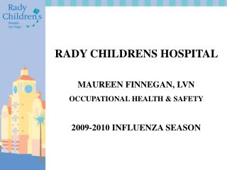 RADY CHILDRENS HOSPITAL    MAUREEN FINNEGAN, LVN OCCUPATIONAL HEALTH  SAFETY  2009-2010 INFLUENZA SEASON