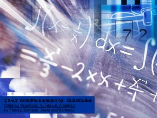 Ch 6.2  Antidifferentiation by   Substitution Calculus Graphical, Numerical, Algebraic  by Finney, Demana, Waits and Ken