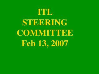 ITL STEERING COMMITTEE Feb 13, 2007