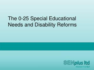 The  0-25  Special Educational Needs and Disability Reforms