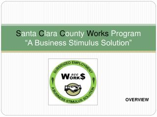 "S anta  C lara  C ounty  Works  Program ""A Business Stimulus Solution"""