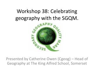 Workshop 38: Celebrating geography with the SGQM.