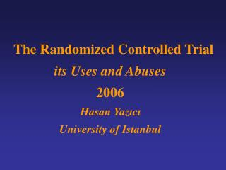 The Randomized Controlled Trial its Uses and Abuses 2006 Hasan Yazıcı University of Istanbul