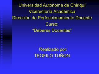 Universidad Aut noma de Chiriqu  Vicerector a Acad mica Direcci n de Perfeccionamiento Docente Curso:  Deberes Docentes