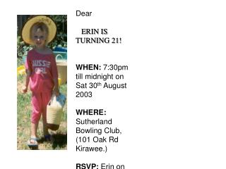 Dear  ERIN IS TURNING 21! WHEN: 7:30pm till midnight on Sat 30 th  August 2003
