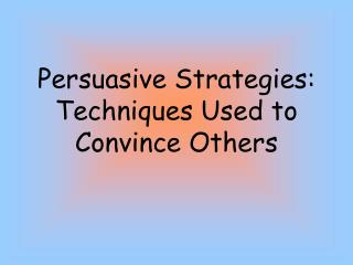 Persuasive Strategies: Techniques Used to Convince Others