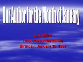 A.A. Milne  (Alan Alexander Milne) Birthday: January 18, 1882