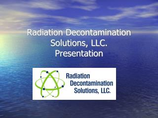 Radiation Decontamination Solutions, LLC.  Presentation