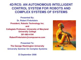 4D/RCS: AN AUTONOMOUS INTELLIGENT CONTROL SYSTEM FOR ROBOTS AND COMPLEX SYSTEMS OF SYSTEMS
