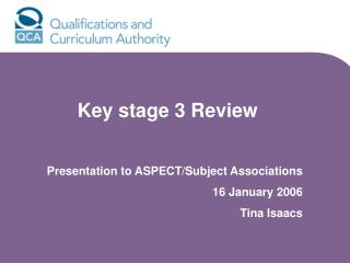Key stage 3 Review Presentation to ASPECT/Subject Associations 16 January 2006 Tina Isaacs