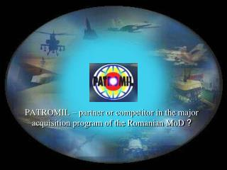 PATROMIL   partner or competitor in the major acquisition program of the Romanian MoD